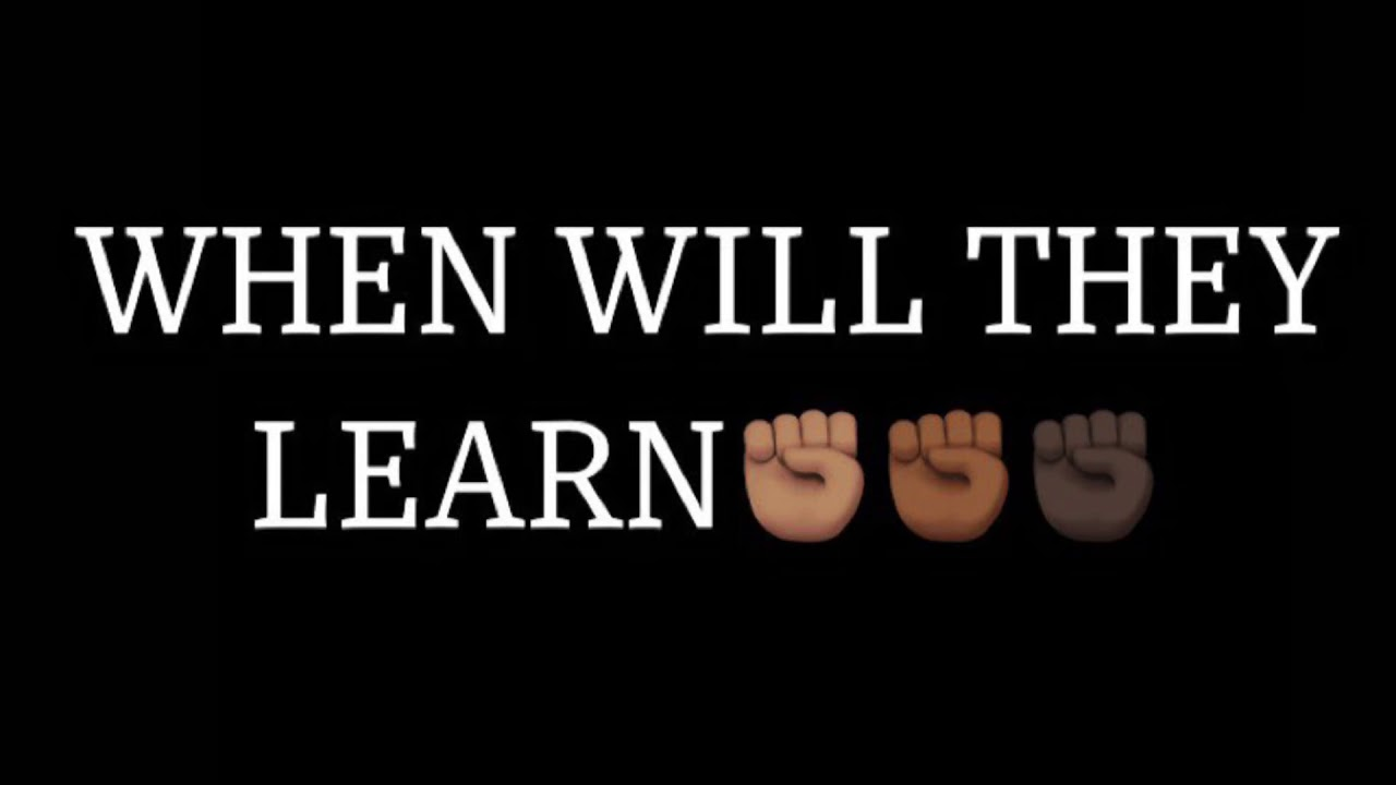 When Will They Learn – Black lives matter!