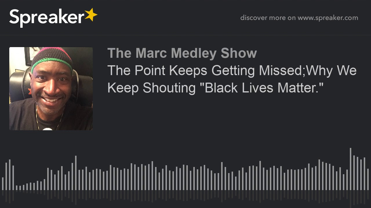 """The Point Keeps Getting Missed;Why We Keep Shouting """"Black Lives"""